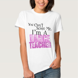You Can't Scare Me, Dance Teacher T Shirts