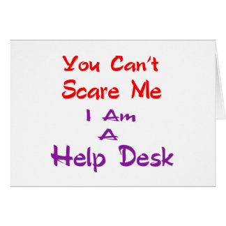 You can't scare me I am a Help Desk Card