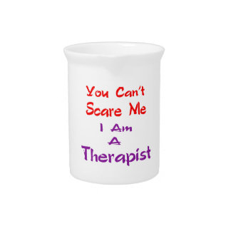 You can't scare me I am a Therapist. Pitcher