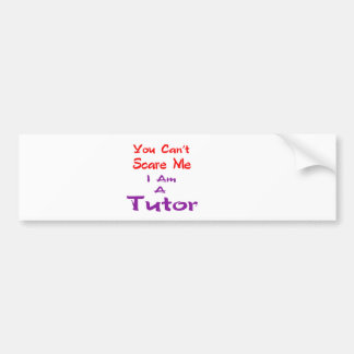 You can't scare me I am a Tutor. Bumper Stickers
