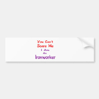 You can't scare me I am an Ironworker. Bumper Sticker