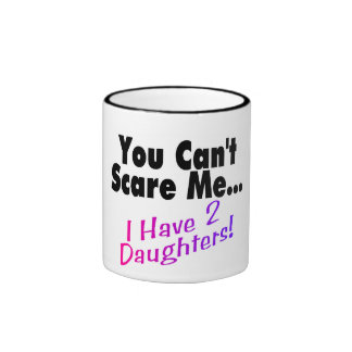 You Can't Scare Me I Have 2 Daughters Ringer Mug
