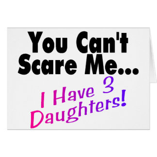 You Can't Scare Me I Have 3 Daughters Card