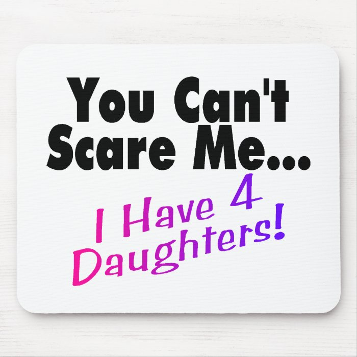 You Can't Scare Me I Have 4 Daughters Mouse Pad