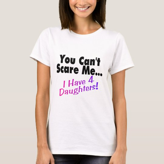 You Can't Scare Me I Have 4 Daughters T-Shirt