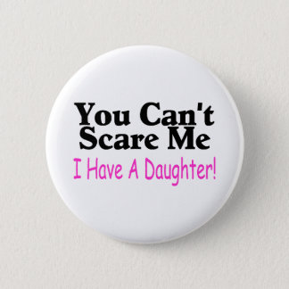 You Can't Scare Me I Have A Daughter Button