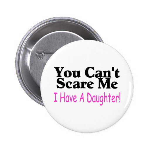 You Can't Scare Me I Have A Daughter Pins