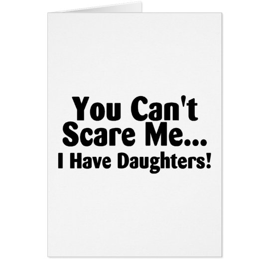 You Cant Scare Me I Have Daughters Card