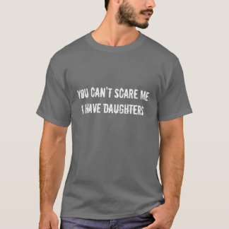 You Can't Scare Me I Have Daughters. - Customized T-Shirt