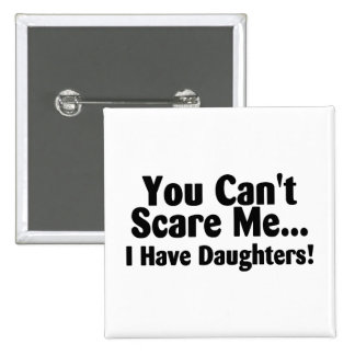 You Cant Scare Me I Have Daughters Pinback Buttons