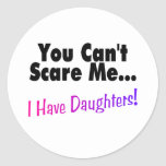 You Can't Scare Me I Have Daughters Round Sticker