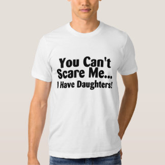 You Cant Scare Me I Have Daughters Shirt