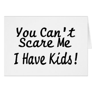 You Cant Scare Me I Have Kids Card