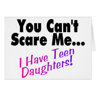 You Can't Scare Me I Have Teen Daughters Card