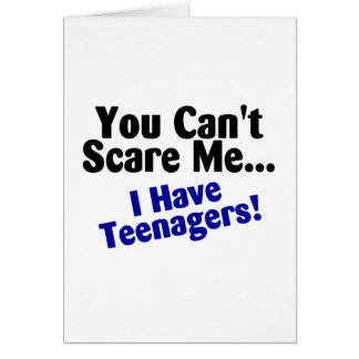 You Cant Scare Me I Have Teenagers Card