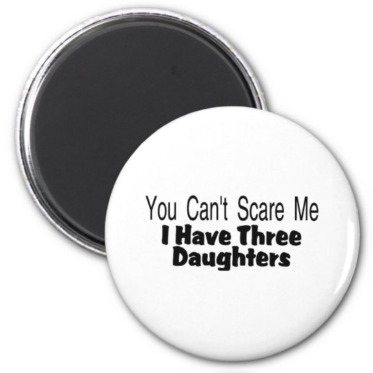 You Cant Scare Me I Have Three Daughters (2) Magnet