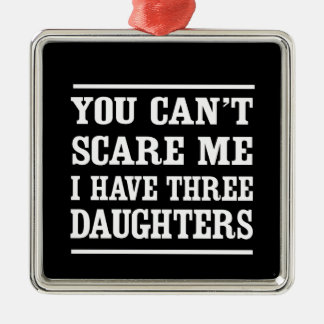 You Can't Scare Me I Have Three Daughters Metal Ornament