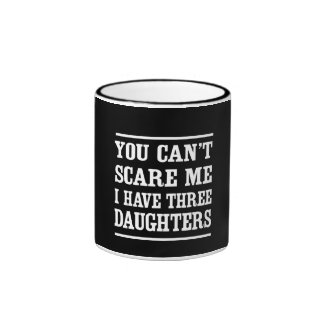 You Can't Scare Me I Have Three Daughters Ringer Mug