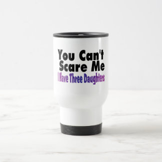 You Cant Scare Me I Have Three Daughters Travel Mug