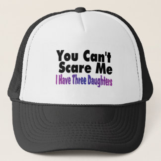 You Cant Scare Me I Have Three Daughters Trucker Hat