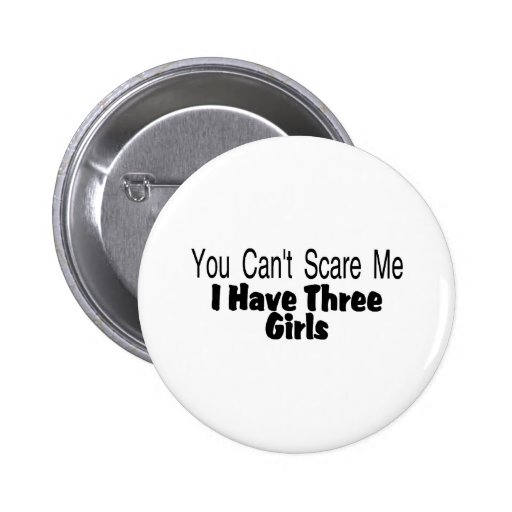 You Cant Scare Me I Have Three Girls (2) Button
