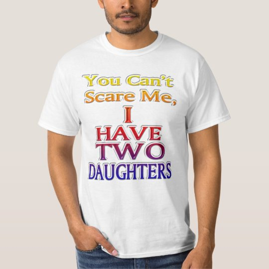 You Can't Scare Me I HAVE TWO DAUGHTERS 2(c2) T-Shirt
