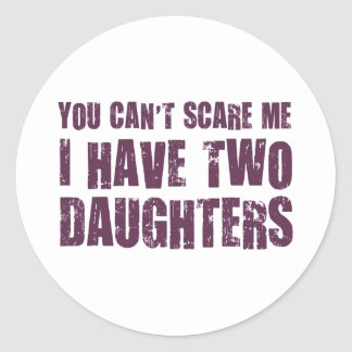 You Can't Scare Me I Have Two Daughters Classic Round Sticker