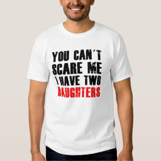 You Can't Scare Me I Have two Daughters T Shirts