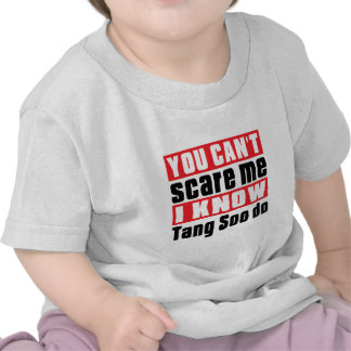 You Can't Scare Me I Know Tang Soo do Tee Shirt