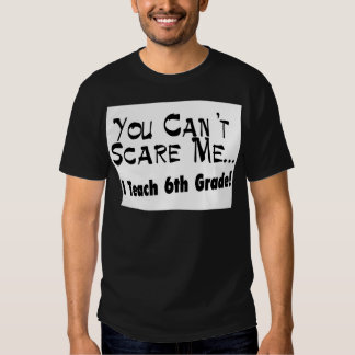 You Can't Scare Me I Teach 6th Grade T-Shirt
