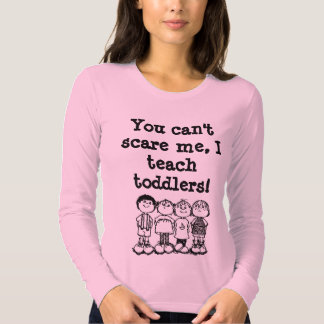 You can't scare me, I teach toddlers! T Shirt