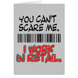 YOU CAN'T SCARE ME. I WORK IN RETAIL. GREETING CARD