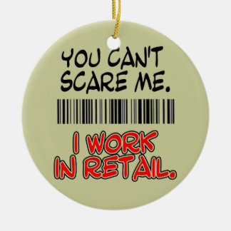 YOU CAN'T SCARE ME. I WORK IN RETAIL. CERAMIC ORNAMENT