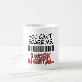 YOU CAN'T SCARE ME. I WORK IN RETAIL. COFFEE MUG