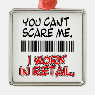YOU CAN'T SCARE ME. I WORK IN RETAIL. METAL ORNAMENT