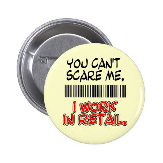 YOU CAN'T SCARE ME. I WORK IN RETAIL. PINBACK BUTTON