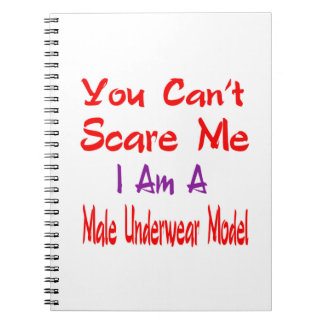 You can't scare me I'm a male underwear model. Spiral Note Book
