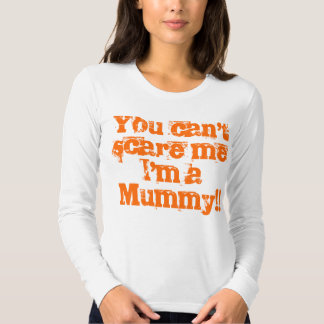 You can't scare me I'm a Mummy!! T Shirt