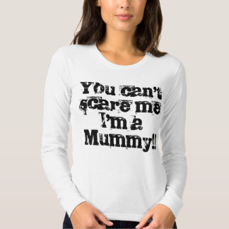 You can't scare me I'm a Mummy!! T-shirt