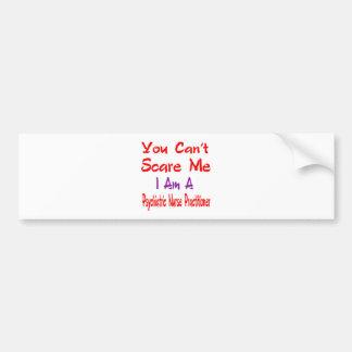 You can't scare me I'm a Psychiatric Nurse Practit Car Bumper Sticker