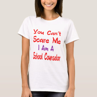 You can't scare me I'm a school counselor. T-Shirt