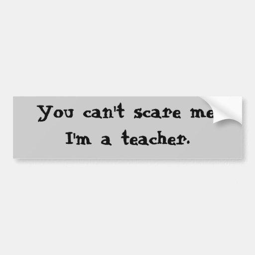 You can't scare me, I'm a teacher. Bumper Sticker