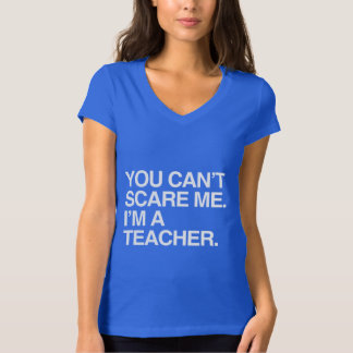 YOU CAN'T SCARE ME, I'M A TEACHER T-Shirt