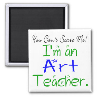 You Can't Scare Me I'm an Art Teacher Magnet