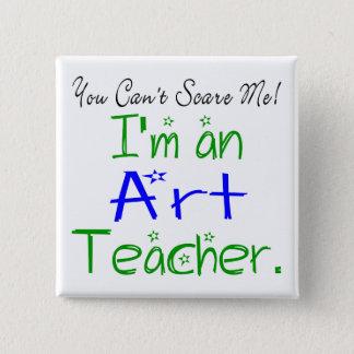 You Can't Scare Me I'm an Art Teacher Pinback Button