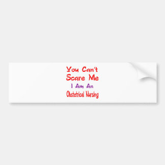 You can't scare me I'm an Obstetrical nursing. Car Bumper Sticker