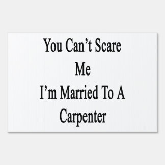 You Can't Scare Me I'm Married To A Carpenter Signs