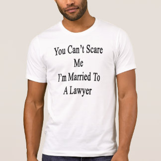 You Can't Scare Me I'm Married To A Lawyer T Shirt