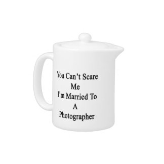 You Can't Scare Me I'm Married To A Photographer