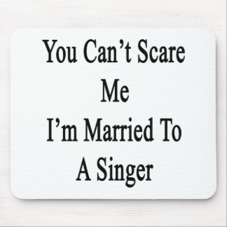 You Can't Scare Me I'm Married To A Singer Mousepad